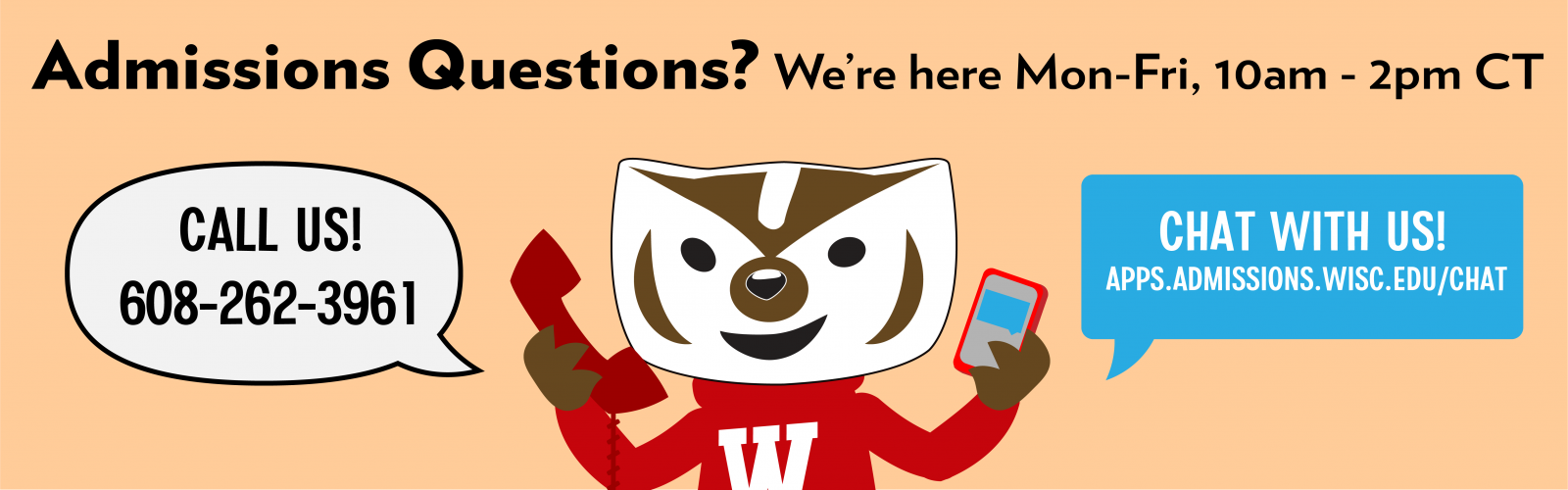Admissions Questions? Call or chat us. 10:00 a.m. to 2:00 p.m. 608-262-3961 or apps.admissions.wisc.edu/chat