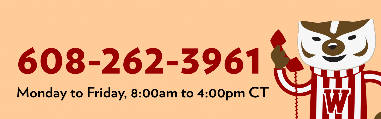 Have a question? call 608-262-3961 Monday though Friday from 10:00 a.m. to 4:00 p.m.